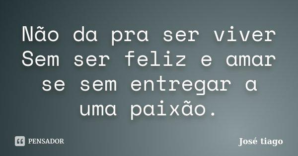 Não da pra ser viver Sem ser feliz e amar se sem entregar a uma paixão.... Frase de José Tiago.