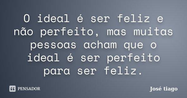 O ideal é ser feliz e não perfeito, mas muitas pessoas acham que o ideal é ser perfeito para ser feliz.... Frase de José Tiago.