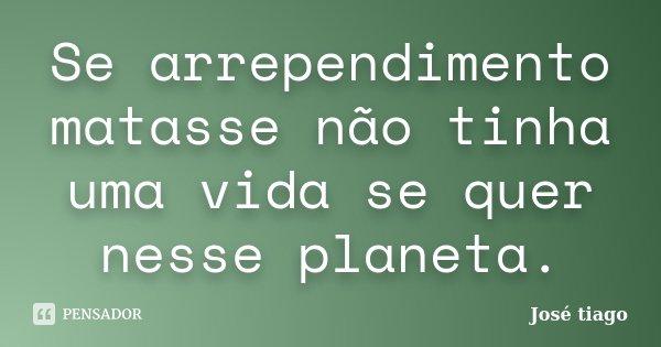 Se arrependimento matasse não tinha uma vida se quer nesse planeta.... Frase de José Tiago.