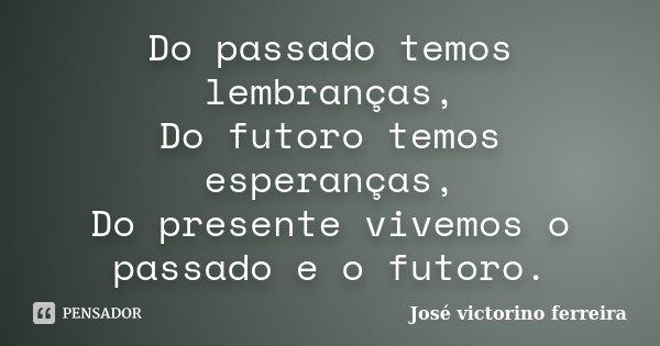 Do passado temos lembranças, Do futoro temos esperanças, Do presente vivemos o passado e o futoro.... Frase de José victorino ferreira.