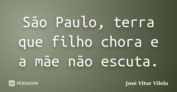 São Paulo, terra que filho chora e a mãe não escuta.... Frase de José Vitor Vilela.
