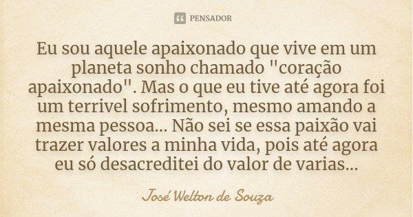 """Eu sou aquele apaixonado que vive em um planeta sonho chamado """"coração apaixonado"""". Mas o que eu tive até agora foi um terrivel sofrimento, mesmo aman... Frase de José Welton de Souza."""