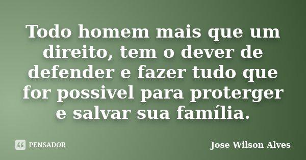Todo homem mais que um direito, tem o dever de defender e fazer tudo que for possivel para proterger e salvar sua família.... Frase de Jose Wilson Alves.