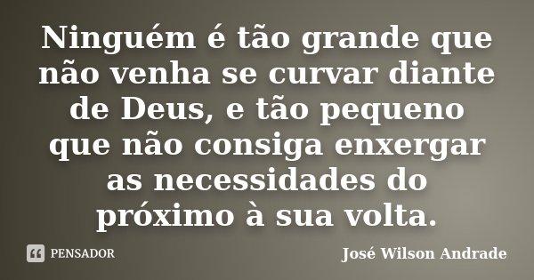 Ninguém é tão grande que não venha se curvar diante de Deus, e tão pequeno que não consiga enxergar as necessidades do próximo à sua volta.... Frase de José Wilson Andrade.