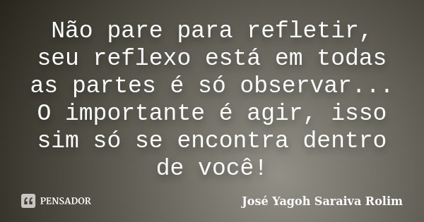 Não pare para refletir, seu reflexo está em todas as partes é só observar... O importante é agir, isso sim só se encontra dentro de você!... Frase de José Yagoh Saraiva Rolim.