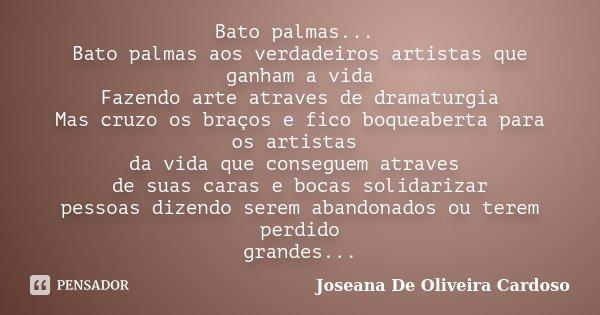 Bato palmas... Bato palmas aos verdadeiros artistas que ganham a vida Fazendo arte atraves de dramaturgia Mas cruzo os braços e fico boqueaberta para os artista... Frase de Joseana De Oliveira Cardoso.