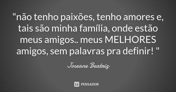 """""""não tenho paixões, tenho amores e, tais são minha família, onde estão meus amigos.. meus MELHORES amigos, sem palavras pra definir! """"... Frase de Joseane Beatriz."""