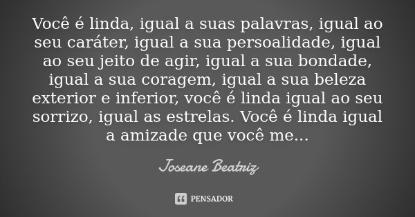 Você é linda, igual a suas palavras, igual ao seu caráter, igual a sua persoalidade, igual ao seu jeito de agir, igual a sua bondade, igual a sua coragem, igual... Frase de Joseane Beatriz.
