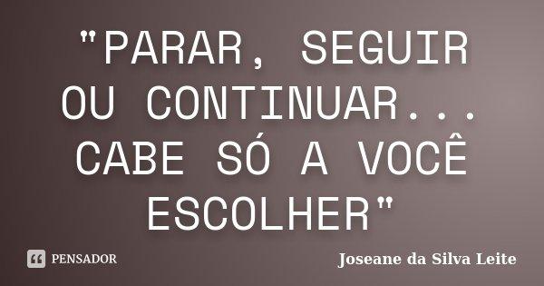 """""""PARAR, SEGUIR OU CONTINUAR... CABE SÓ A VOCÊ ESCOLHER""""... Frase de Joseane da Silva Leite."""
