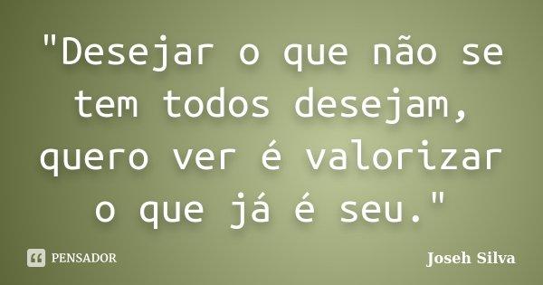 """""""Desejar o que não se tem todos desejam, quero ver é valorizar o que já é seu.""""... Frase de Joseh Silva."""
