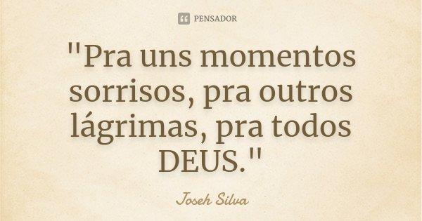 """""""Pra uns momentos sorrisos, pra outros lágrimas, pra todos DEUS.""""... Frase de Joseh Silva."""