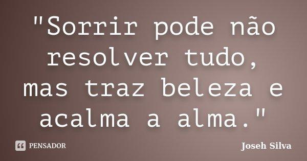 """""""Sorrir pode não resolver tudo, mas traz beleza e acalma a alma.""""... Frase de Joseh Silva."""