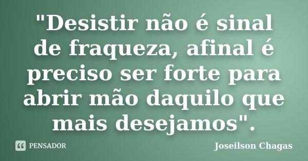 """""""Desistir Não é Sinal De... Joseilson Chagas"""