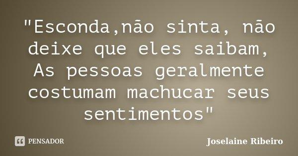 """""""Esconda,não sinta, não deixe que eles saibam, As pessoas geralmente costumam machucar seus sentimentos""""... Frase de Joselaine Ribeiro."""