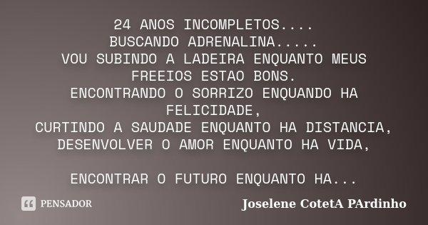 24 ANOS INCOMPLETOS.... BUSCANDO ADRENALINA..... VOU SUBINDO A LADEIRA ENQUANTO MEUS FREEIOS ESTAO BONS. ENCONTRANDO O SORRIZO ENQUANDO HA FELICIDADE, CURTINDO ... Frase de Joselene CotetA PArdinho.