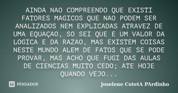 AINDA NAO COMPREENDO QUE EXISTI FATORES MAGICOS QUE NAO PODEM SER ANALIZADOS NEM EXPLICADAS ATRAVEZ DE UMA EQUAÇAO, SO SEI QUE E UM VALOR DA LOGICA E DA RAZAO, ... Frase de Joselene CotetA PArdinho.