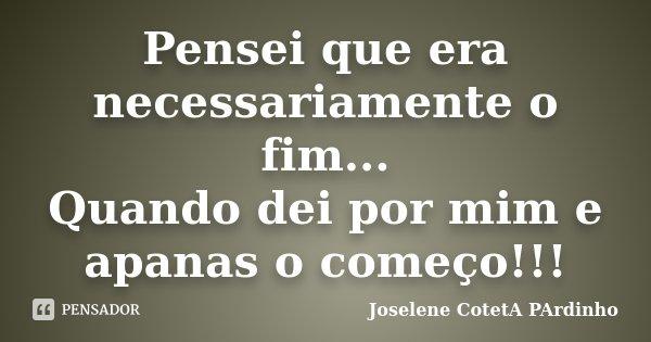 Pensei que era necessariamente o fim... Quando dei por mim e apanas o começo!!!... Frase de Joselene CotetA PArdinho.