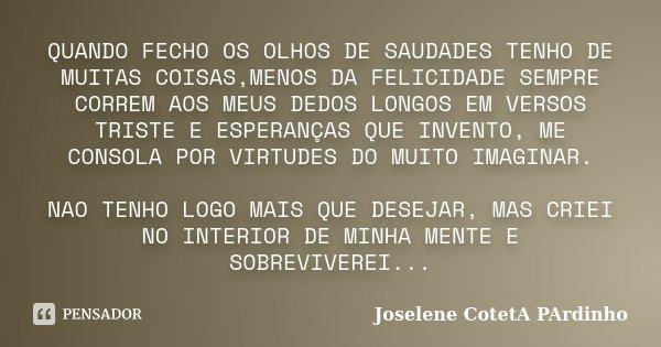 QUANDO FECHO OS OLHOS DE SAUDADES TENHO DE MUITAS COISAS,MENOS DA FELICIDADE SEMPRE CORREM AOS MEUS DEDOS LONGOS EM VERSOS TRISTE E ESPERANÇAS QUE INVENTO, ME C... Frase de Joselene CotetA PArdinho.