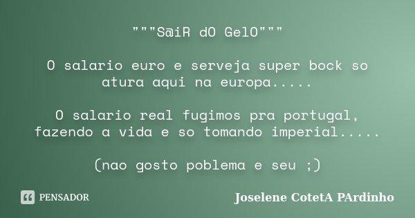 """""""""""""""S@iR dO GelO"""""""""""" O salario euro e serveja super bock so atura aqui na europa..... O salario real fugimos pra portugal, fazendo a... Frase de Joselene CotetA PArdinho."""