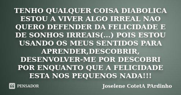 TENHO QUALQUER COISA DIABOLICA ESTOU A VIVER ALGO IRREAL NAO QUERO DEFENDER DA FELICIDADE E DE SONHOS IRREAIS(...) POIS ESTOU USANDO OS MEUS SENTIDOS PARA APREN... Frase de Joselene CotetA PArdinho.