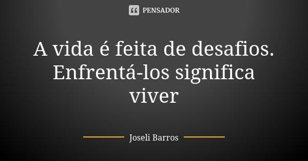 A Vida é Feita De Desafios Joseli Barros