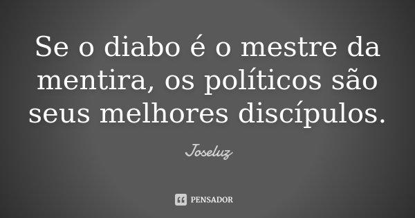 Se o diabo é o mestre da mentira, os políticos são seus melhores discípulos.... Frase de Joseluz.