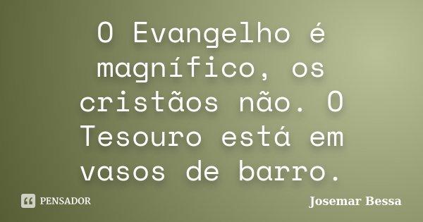 O Evangelho é magnífico, os cristãos não. O Tesouro está em vasos de barro.... Frase de Josemar Bessa.