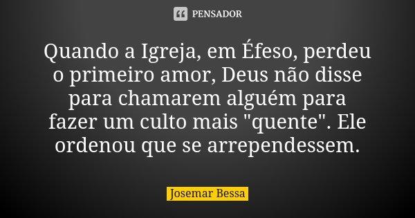 """Quando a Igreja, em Éfeso, perdeu o primeiro amor, Deus não disse para chamarem alguém para fazer um culto mais """"quente"""". Ele ordenou que se arrepende... Frase de Josemar Bessa."""