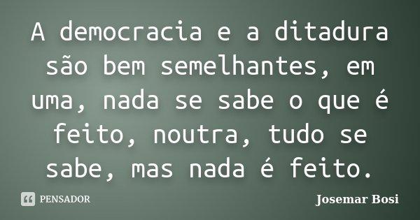 A democracia e a ditadura são bem semelhantes, em uma, nada se sabe o que é feito, noutra, tudo se sabe, mas nada é feito.... Frase de Josemar Bosi.