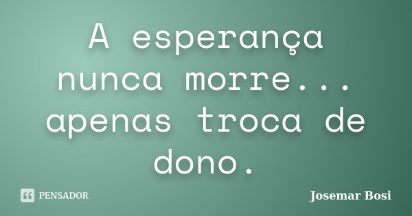 A esperança nunca morre... apenas troca de dono.... Frase de Josemar Bosi.