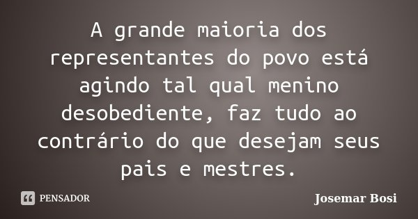 A grande maioria dos representantes do povo está agindo tal qual menino desobediente, faz tudo ao contrário do que desejam seus pais e mestres.... Frase de Josemar Bosi.