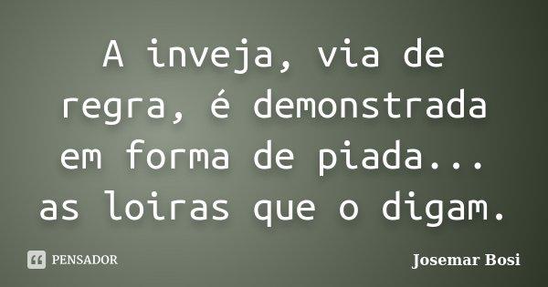 A inveja, via de regra, é demonstrada em forma de piada... as loiras que o digam.... Frase de Josemar Bosi.