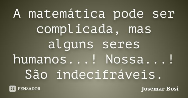 A matemática pode ser complicada, mas alguns seres humanos...! Nossa...! São indecifráveis.... Frase de Josemar Bosi.