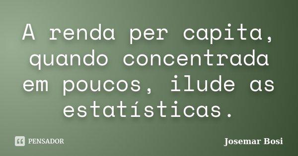 A renda per capita, quando concentrada em poucos, ilude as estatísticas.... Frase de Josemar Bosi.