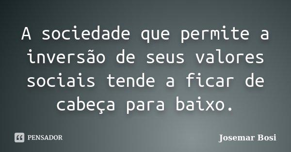 A sociedade que permite a inversão de seus valores sociais tende a ficar de cabeça para baixo.... Frase de Josemar Bosi.