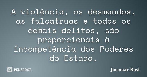 A violência, os desmandos, as falcatruas e todos os demais delitos, são proporcionais à incompetência dos Poderes do Estado.... Frase de Josemar Bosi.