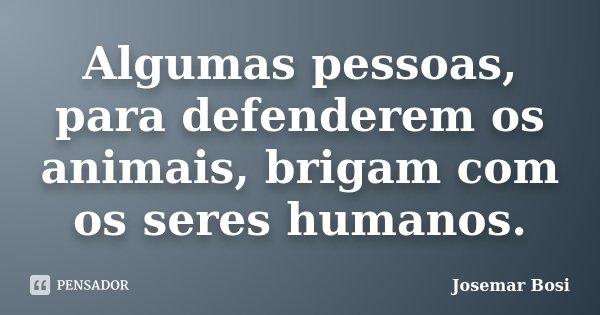 Algumas pessoas, para defenderem os animais, brigam com os seres humanos.... Frase de Josemar Bosi.