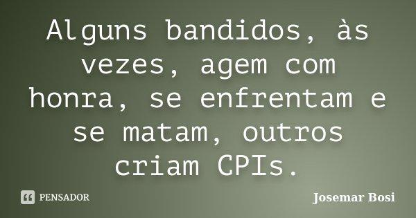 Alguns bandidos, às vezes, agem com honra, se enfrentam e se matam, outros criam CPIs.... Frase de Josemar Bosi.