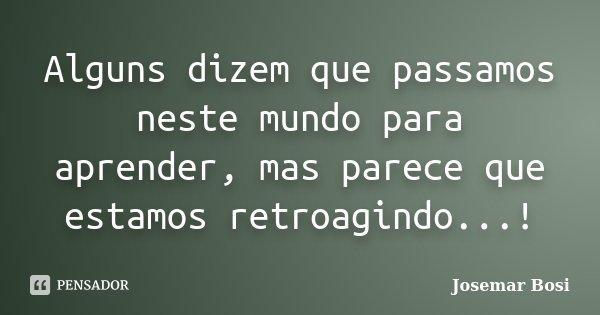 Alguns dizem que passamos neste mundo para aprender, mas parece que estamos retroagindo...!... Frase de Josemar Bosi.