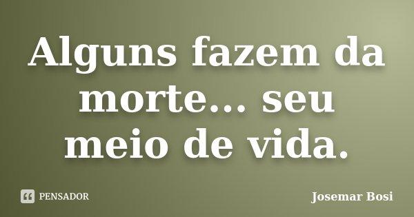 Alguns fazem da morte... seu meio de vida.... Frase de Josemar Bosi.