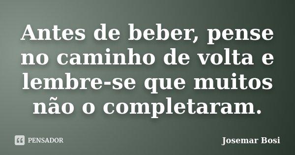 Antes de beber, pense no caminho de volta e lembre-se que muitos não o completaram.... Frase de Josemar Bosi.