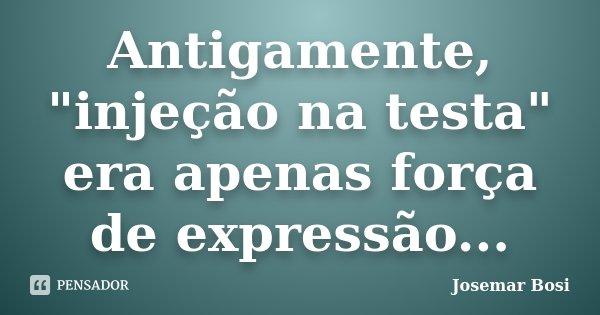 """Antigamente, """"injeção na testa"""" era apenas força de expressão...... Frase de Josemar Bosi."""
