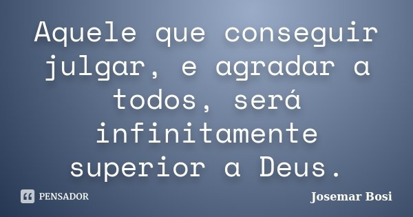 Aquele que conseguir julgar, e agradar a todos, será infinitamente superior a Deus.... Frase de Josemar Bosi.