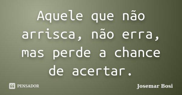 Aquele que não arrisca, não erra, mas perde a chance de acertar.... Frase de Josemar Bosi.