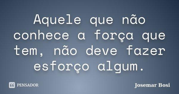 Aquele que não conhece a força que tem, não deve fazer esforço algum.... Frase de Josemar Bosi.