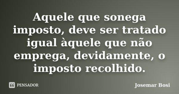 Aquele que sonega imposto, deve ser tratado igual àquele que não emprega, devidamente, o imposto recolhido.... Frase de Josemar Bosi.