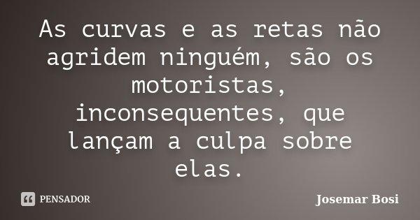 As curvas e as retas não agridem ninguém, são os motoristas, inconsequentes, que lançam a culpa sobre elas.... Frase de Josemar Bosi.