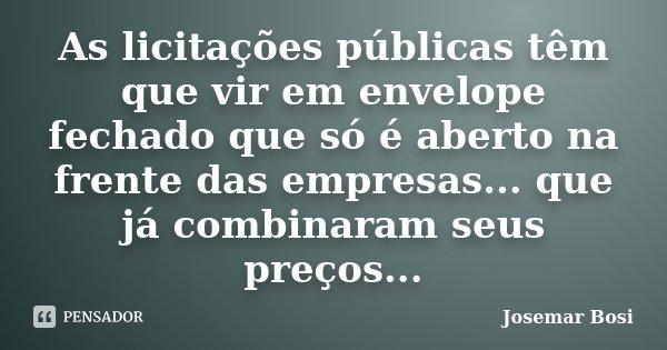 As licitações públicas têm que vir em envelope fechado que só é aberto na frente das empresas... que já combinaram seus preços...... Frase de Josemar Bosi.