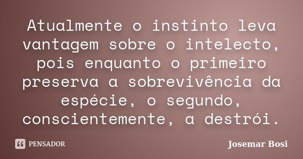 Atualmente o instinto leva vantagem sobre o intelecto, pois enquanto o primeiro preserva a sobrevivência da espécie, o segundo, conscientemente, a destrói.... Frase de Josemar Bosi.