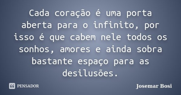 Cada coração é uma porta aberta para o infinito, por isso é que cabem nele todos os sonhos, amores e ainda sobra bastante espaço para as desilusões.... Frase de Josemar Bosi.